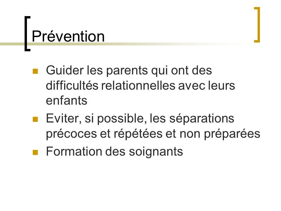 Prévention Guider les parents qui ont des difficultés relationnelles avec leurs enfants Eviter, si possible, les séparations précoces et répétées et non préparées Formation des soignants