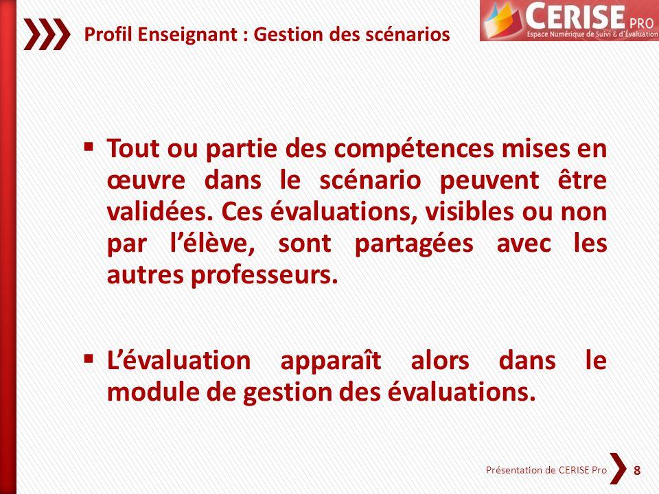 8 Présentation de CERISE Pro Profil Enseignant : Gestion des scénarios Tout ou partie des compétences mises en œuvre dans le scénario peuvent être val