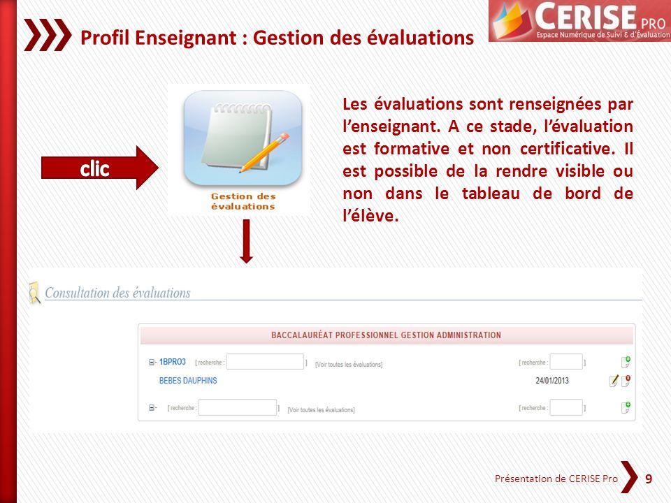 9 Présentation de CERISE Pro Profil Enseignant : Gestion des évaluations Les évaluations sont renseignées par lenseignant. A ce stade, lévaluation est