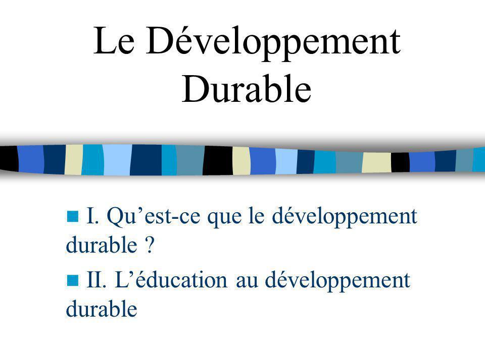 Le Développement Durable I. Quest-ce que le développement durable ? II. Léducation au développement durable