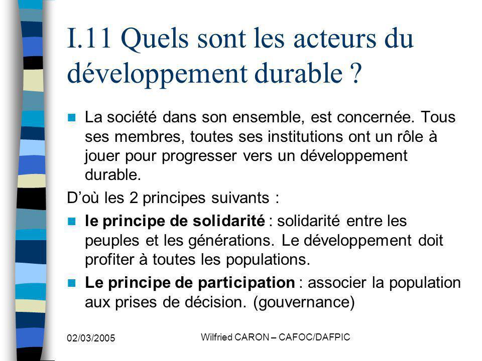 02/03/2005 Wilfried CARON – CAFOC/DAFPIC I.11 Quels sont les acteurs du développement durable ? La société dans son ensemble, est concernée. Tous ses
