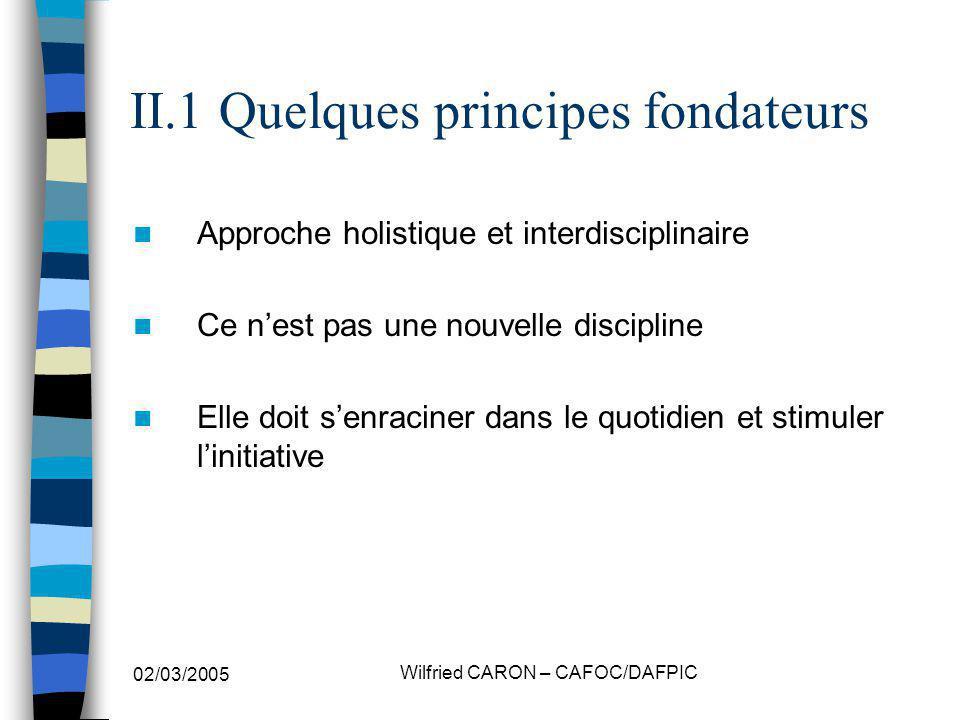 02/03/2005 Wilfried CARON – CAFOC/DAFPIC II.1 Quelques principes fondateurs Approche holistique et interdisciplinaire Ce nest pas une nouvelle discipline Elle doit senraciner dans le quotidien et stimuler linitiative
