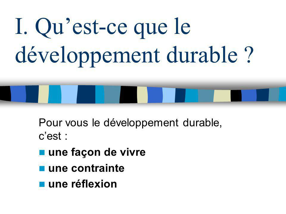 I. Quest-ce que le développement durable ? Pour vous le développement durable, cest : une façon de vivre une contrainte une réflexion