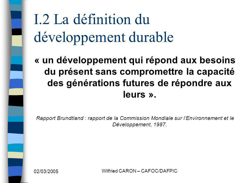 02/03/2005 Wilfried CARON – CAFOC/DAFPIC I.2 La définition du développement durable « un développement qui répond aux besoins du présent sans compromettre la capacité des générations futures de répondre aux leurs ».