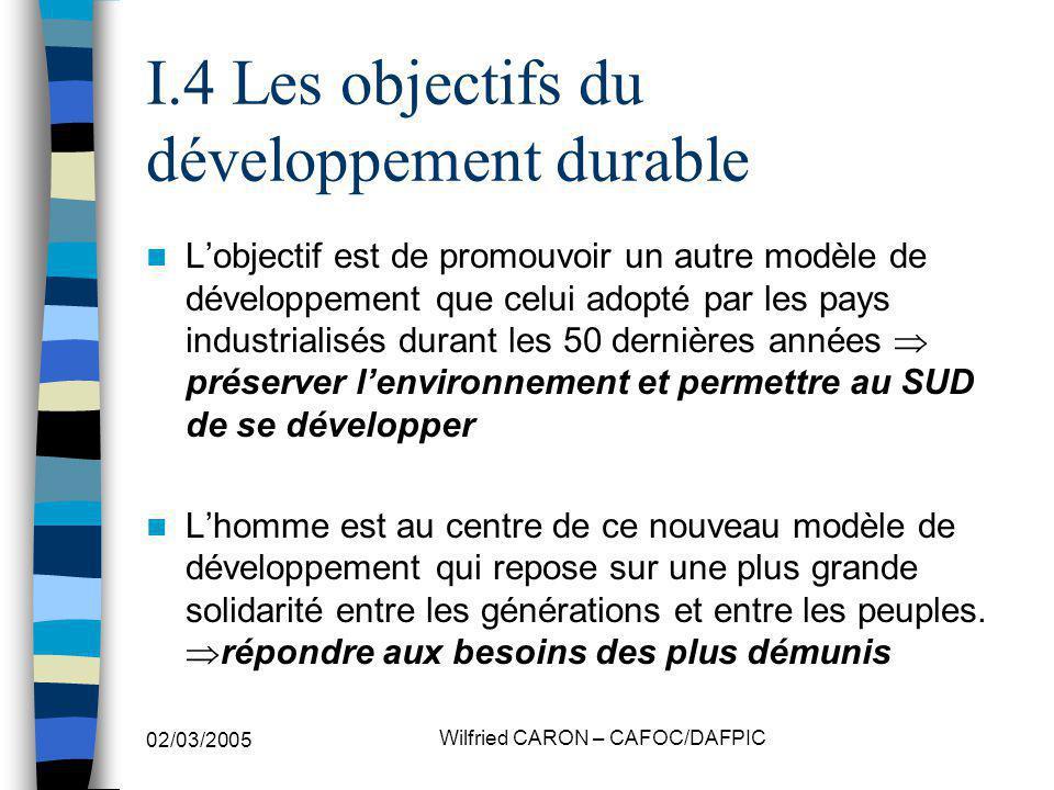 02/03/2005 Wilfried CARON – CAFOC/DAFPIC I.4 Les objectifs du développement durable Lobjectif est de promouvoir un autre modèle de développement que c
