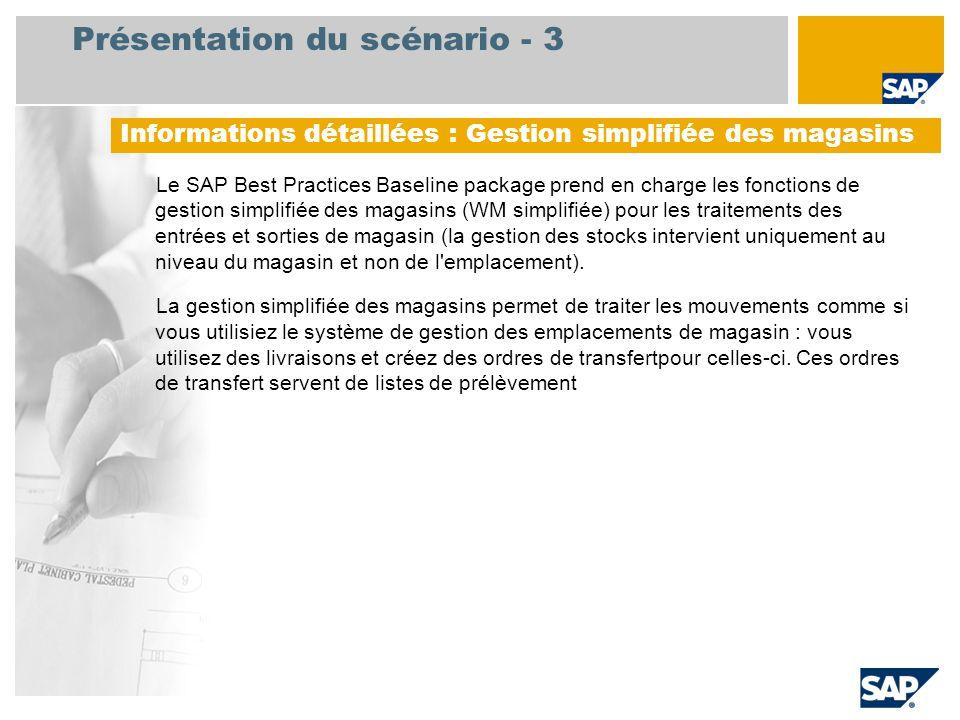 Présentation du scénario - 3 Le SAP Best Practices Baseline package prend en charge les fonctions de gestion simplifiée des magasins (WM simplifiée) pour les traitements des entrées et sorties de magasin (la gestion des stocks intervient uniquement au niveau du magasin et non de l emplacement).