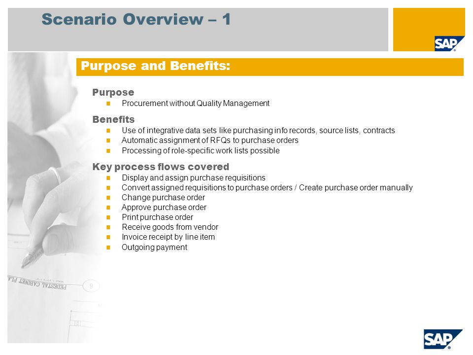 Scenario Overview – 1 Purpose Procurement without Quality Management Benefits Use of integrative data sets like purchasing info records, source lists, contracts Automatic assignment of RFQs to purchase orders Processing of role-specific work lists possible Key process flows covered Display and assign purchase requisitions Convert assigned requisitions to purchase orders / Create purchase order manually Change purchase order Approve purchase order Print purchase order Receive goods from vendor Invoice receipt by line item Outgoing payment Purpose and Benefits: