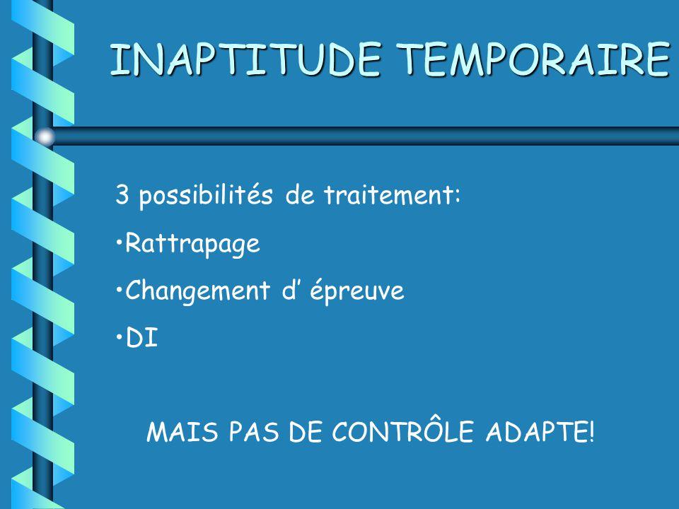 INAPTITUDE TEMPORAIRE 3 possibilités de traitement: Rattrapage Changement d épreuve DI MAIS PAS DE CONTRÔLE ADAPTE!