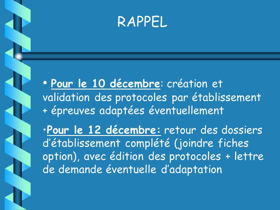 RAPPEL Pour le 10 décembre: création et validation des protocoles par établissement + épreuves adaptées éventuellement Pour le 12 décembre: retour des dossiers détablissement complété (joindre fiches option), avec édition des protocoles + lettre de demande éventuelle dadaptation