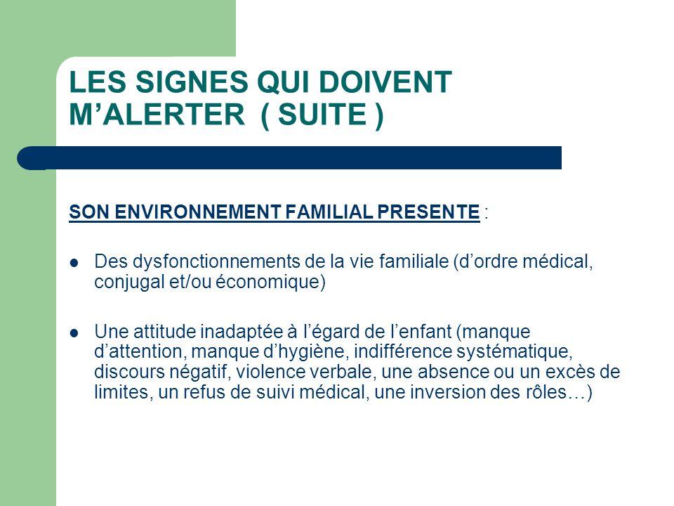 LES SIGNES QUI DOIVENT MALERTER ( SUITE ) SON ENVIRONNEMENT FAMILIAL PRESENTE : Des dysfonctionnements de la vie familiale (dordre médical, conjugal e