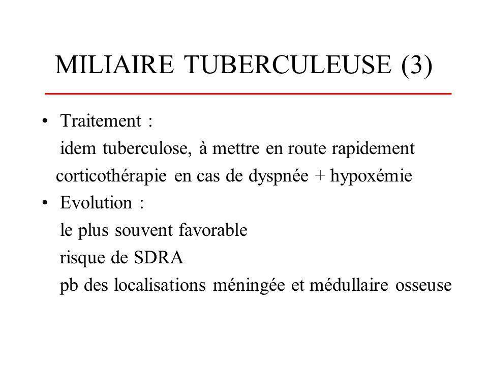 MILIAIRE TUBERCULEUSE (3) Traitement : idem tuberculose, à mettre en route rapidement corticothérapie en cas de dyspnée + hypoxémie Evolution : le plu