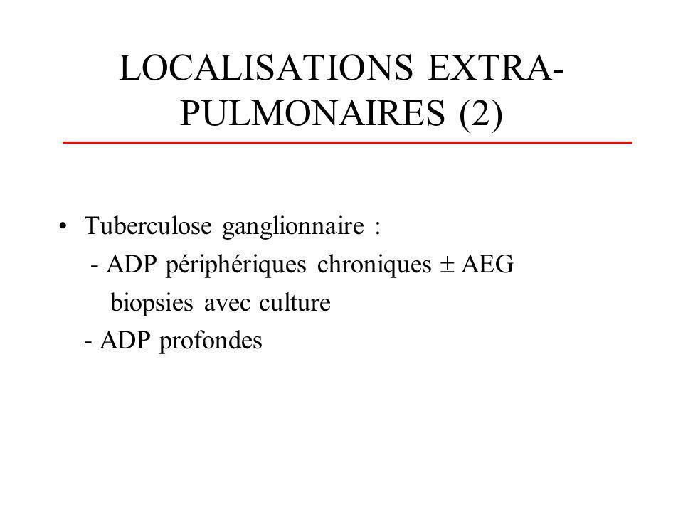 LOCALISATIONS EXTRA- PULMONAIRES (2) Tuberculose ganglionnaire : - ADP périphériques chroniques AEG biopsies avec culture - ADP profondes