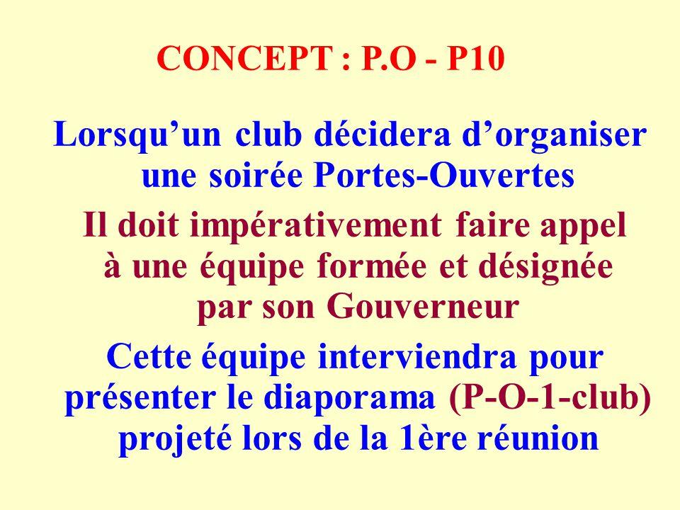 CONCEPT : P.O - P10 Lorsquun club décidera dorganiser une soirée Portes-Ouvertes Il doit impérativement faire appel à une équipe formée et désignée par son Gouverneur Cette équipe interviendra pour présenter le diaporama (P-O-1-club) projeté lors de la 1ère réunion