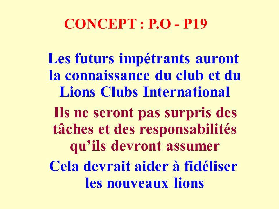 CONCEPT : P.O - P19 Les futurs impétrants auront la connaissance du club et du Lions Clubs International Ils ne seront pas surpris des tâches et des responsabilités quils devront assumer Cela devrait aider à fidéliser les nouveaux lions