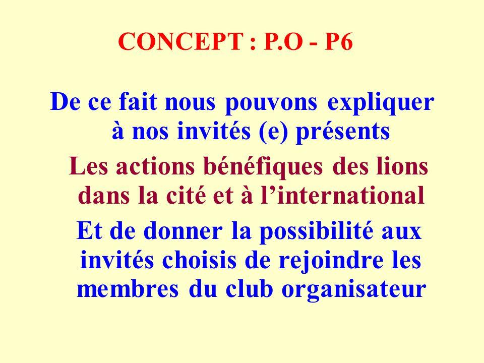 CONCEPT : P.O - P6 De ce fait nous pouvons expliquer à nos invités (e) présents Les actions bénéfiques des lions dans la cité et à linternational Et de donner la possibilité aux invités choisis de rejoindre les membres du club organisateur