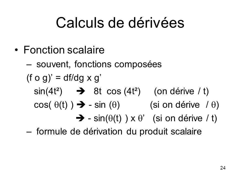 24 Calculs de dérivées Fonction scalaire – souvent, fonctions composées (f o g) = df/dg x g sin(4t²) 8t cos (4t²) (on dérive / t) cos( (t) ) - sin ( ) (si on dérive / ) - sin( (t) ) x (si on dérive / t) – formule de dérivation du produit scalaire