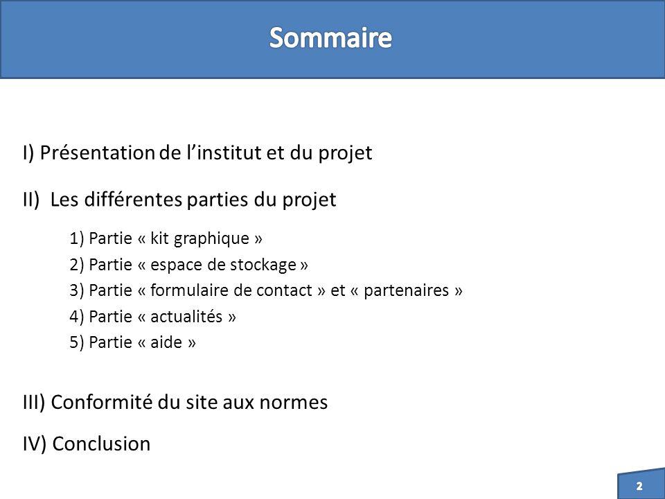I) Présentation de linstitut et du projet II) Les différentes parties du projet 1) Partie « kit graphique » 2) Partie « espace de stockage » 3) Partie « formulaire de contact » et « partenaires » 4) Partie « actualités » 5) Partie « aide » III) Conformité du site aux normes IV) Conclusion