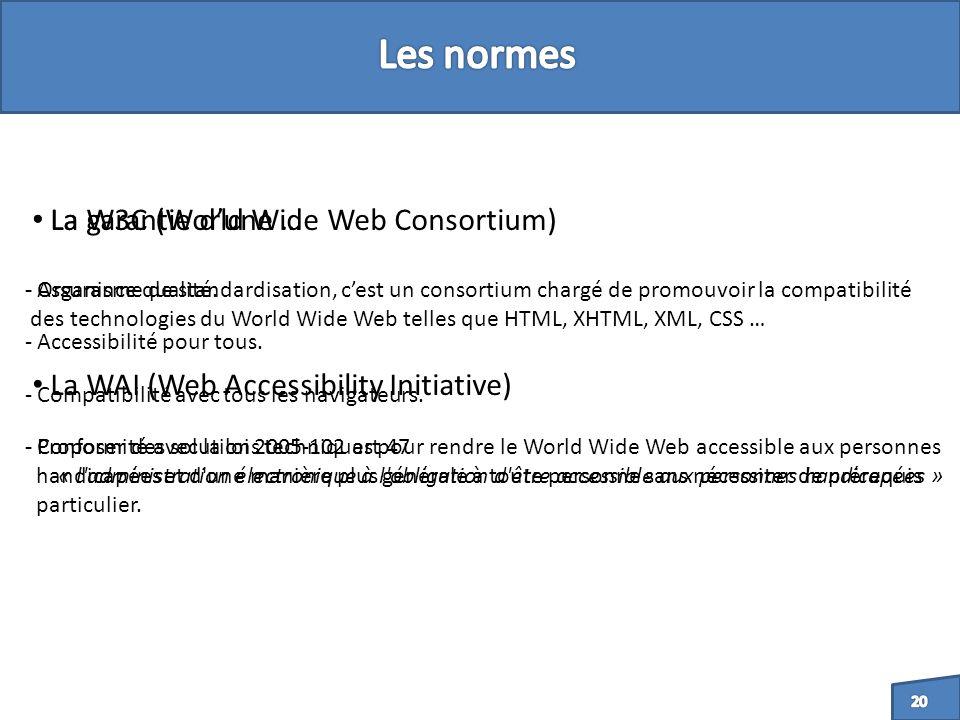 La W3C (World Wide Web Consortium) - Conformité avec la loi 2005-102 art 47 « l administration électronique à l obligation d être accessible aux personnes handicapées » - Organisme de standardisation, cest un consortium chargé de promouvoir la compatibilité des technologies du World Wide Web telles que HTML, XHTML, XML, CSS … La garantie dune … - Assurance qualité.