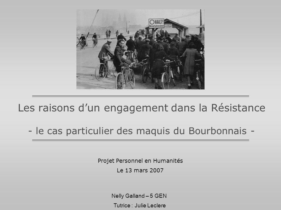 Nelly Galland – 5 GEN Les raisons dun engagement dans la Résistance - le cas particulier des maquis du Bourbonnais - Projet Personnel en Humanités Le 13 mars 2007 Tutrice : Julie Leclere
