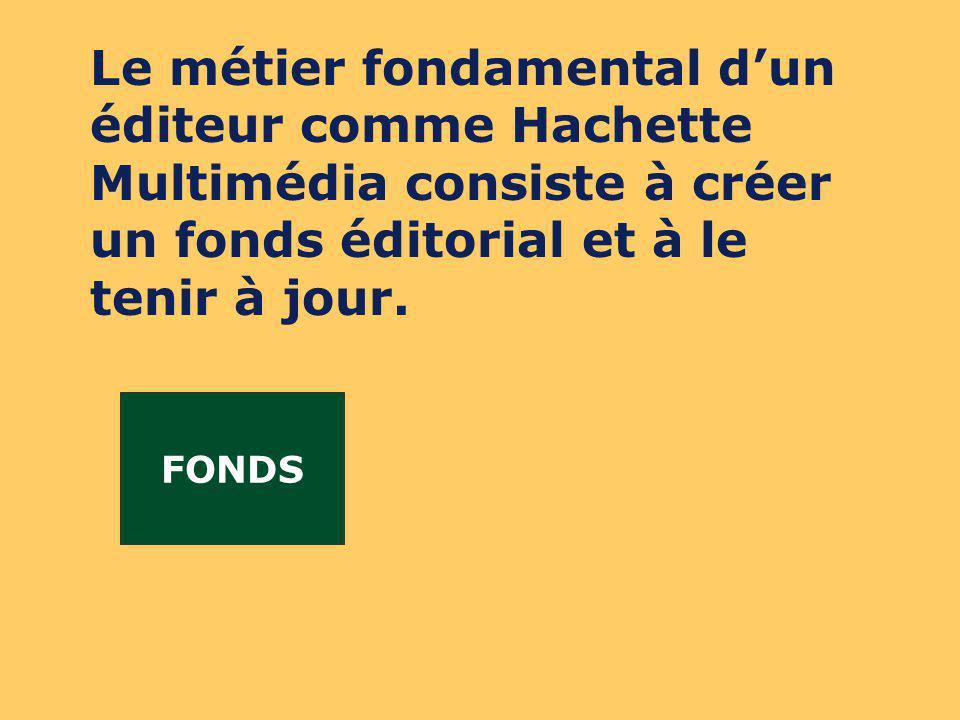 FONDS Le métier fondamental dun éditeur comme Hachette Multimédia consiste à créer un fonds éditorial et à le tenir à jour.