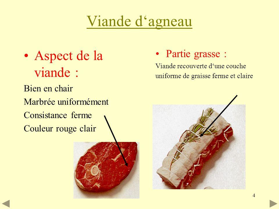4 Viande dagneau Aspect de la viande : Bien en chair Marbrée uniformément Consistance ferme Couleur rouge clair Partie grasse : Viande recouverte dune