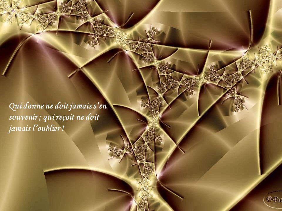 Qui donne ne doit jamais sen souvenir ; qui reçoit ne doit jamais loublier !