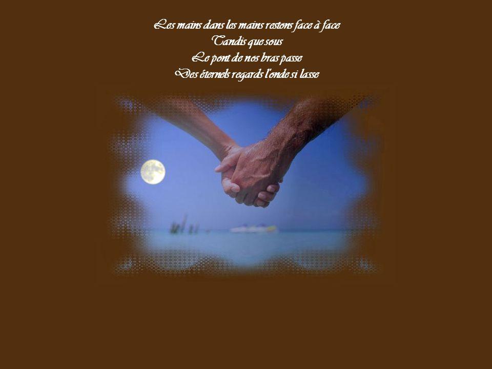 Les mains dans les mains restons face à face Tandis que sous Le pont de nos bras passe Des éternels regards l onde si lasse