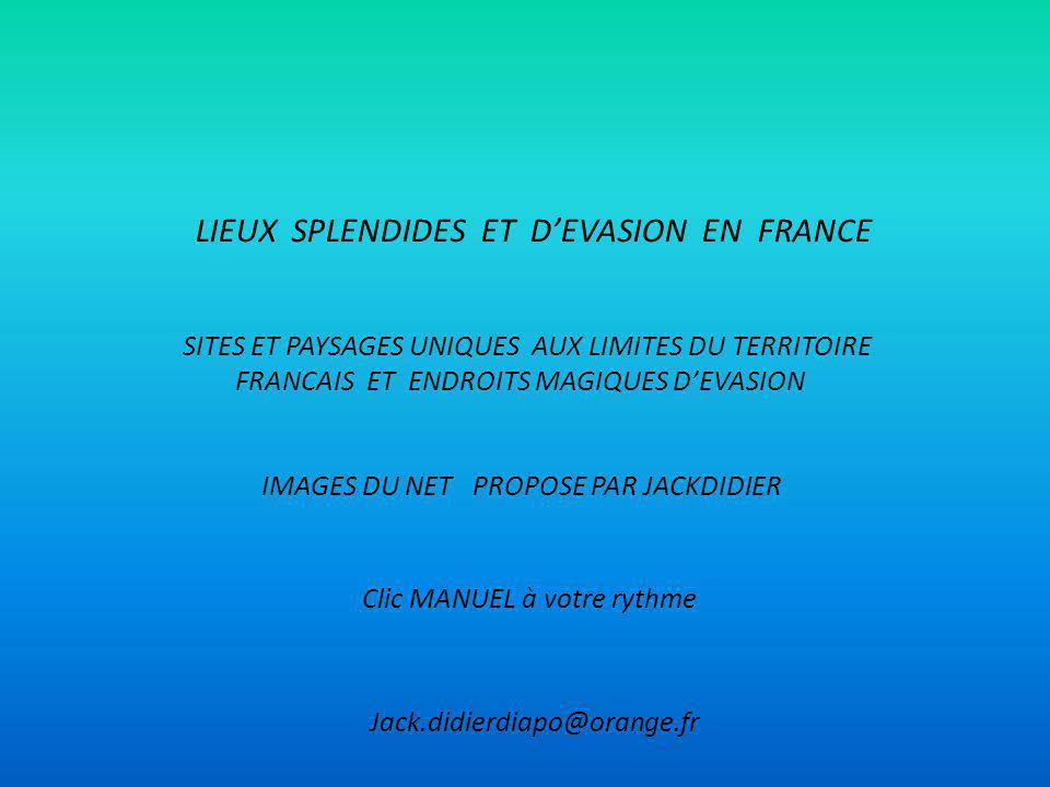 LIEUX SPLENDIDES ET DEVASION EN FRANCE SITES ET PAYSAGES UNIQUES AUX LIMITES DU TERRITOIRE FRANCAIS ET ENDROITS MAGIQUES DEVASION IMAGES DU NET PROPOSE PAR JACKDIDIER Jack.didierdiapo@orange.fr Clic MANUEL à votre rythme