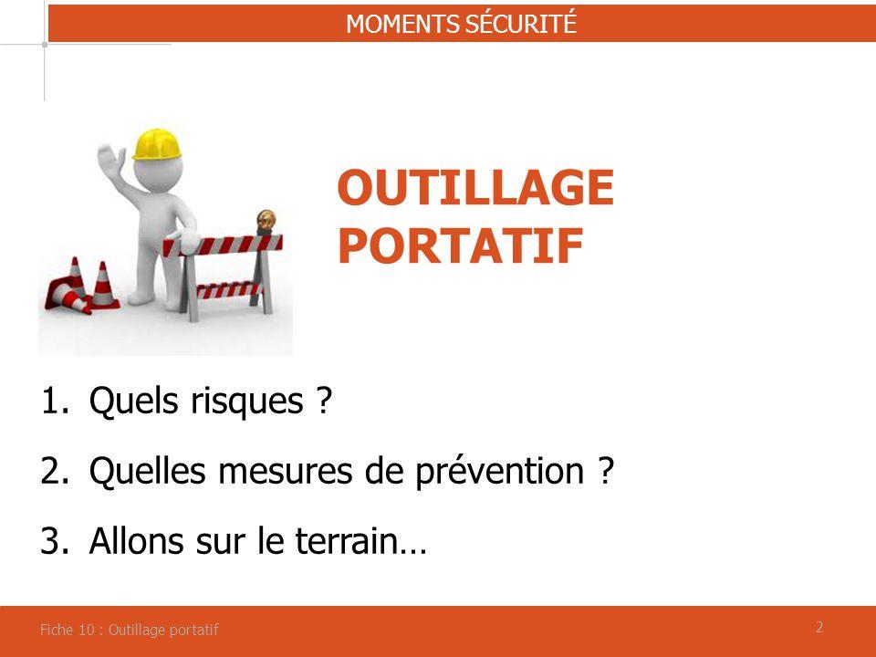 22 OUTILLAGE PORTATIF MOMENTS SÉCURITÉ Fiche 10 : Outillage portatif 1.Quels risques ? 2.Quelles mesures de prévention ? 3.Allons sur le terrain…