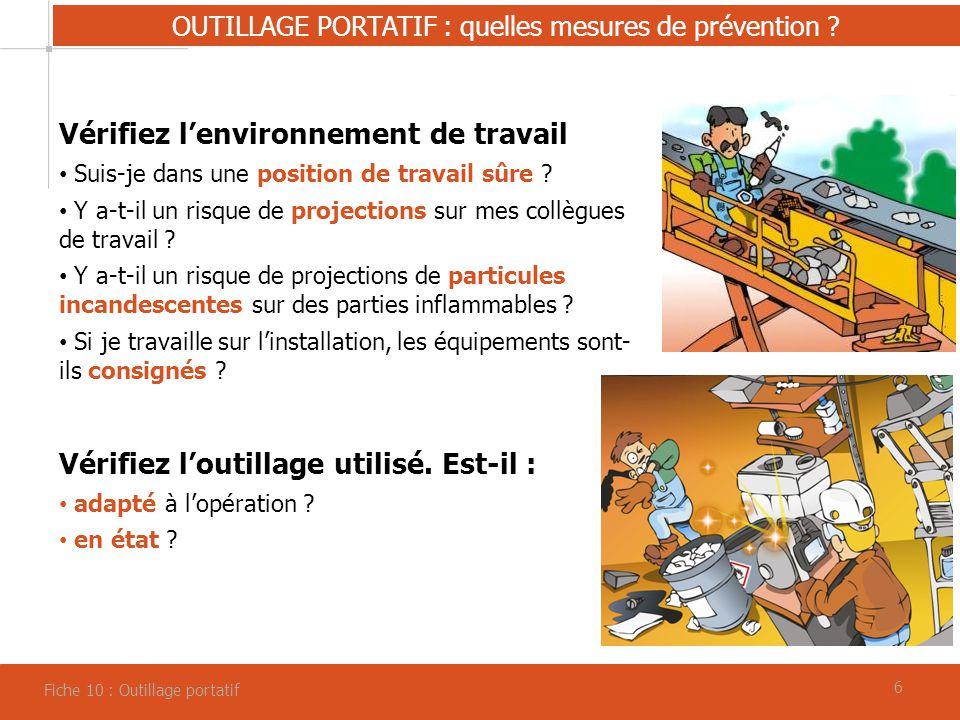 66 OUTILLAGE PORTATIF : quelles mesures de prévention ? Fiche 10 : Outillage portatif Vérifiez lenvironnement de travail Suis-je dans une position de