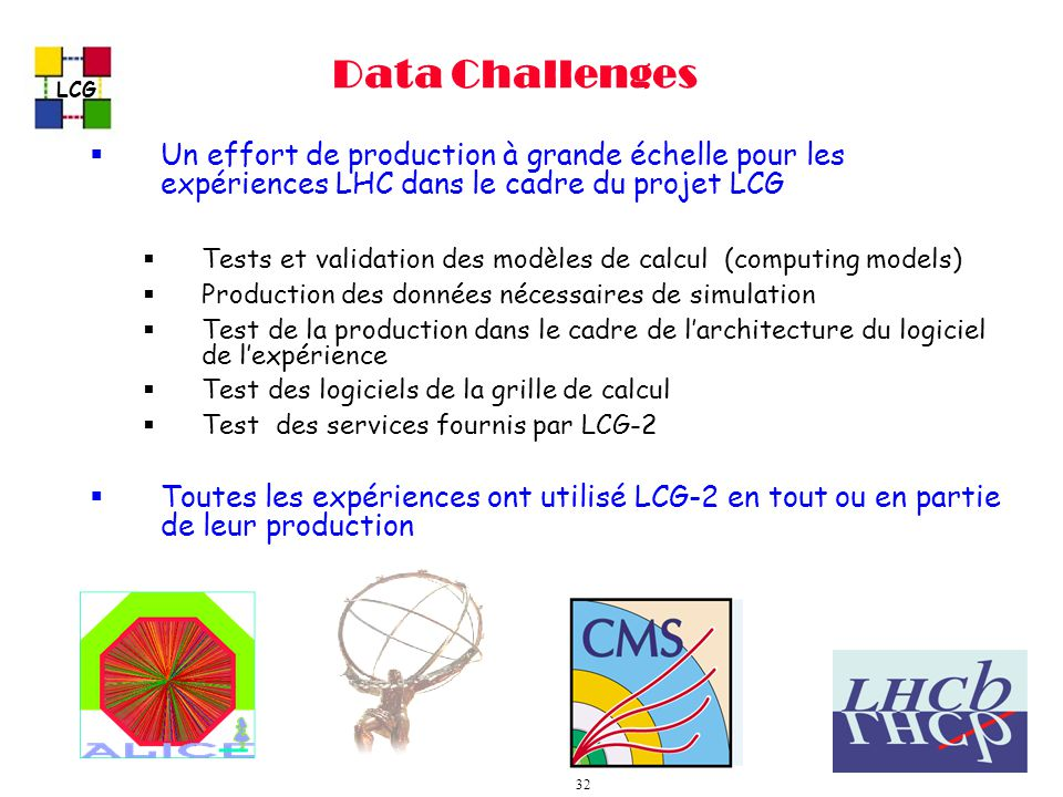 LCG 32 Data Challenges Un effort de production à grande échelle pour les expériences LHC dans le cadre du projet LCG Tests et validation des modèles de calcul (computing models) Production des données nécessaires de simulation Test de la production dans le cadre de larchitecture du logiciel de lexpérience Test des logiciels de la grille de calcul Test des services fournis par LCG-2 Toutes les expériences ont utilisé LCG-2 en tout ou en partie de leur production
