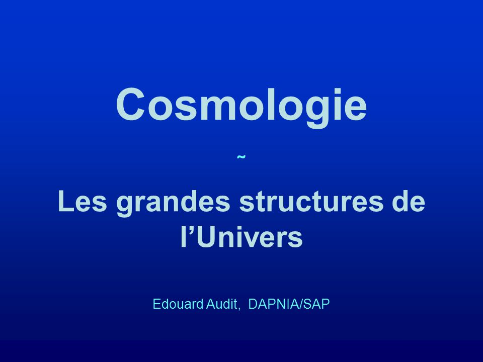 Cosmologie ˜ Les grandes structures de lUnivers Edouard Audit, DAPNIA/SAP