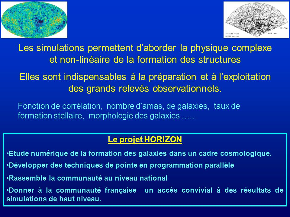 Les simulations permettent daborder la physique complexe et non-linéaire de la formation des structures Elles sont indispensables à la préparation et à lexploitation des grands relevés observationnels.