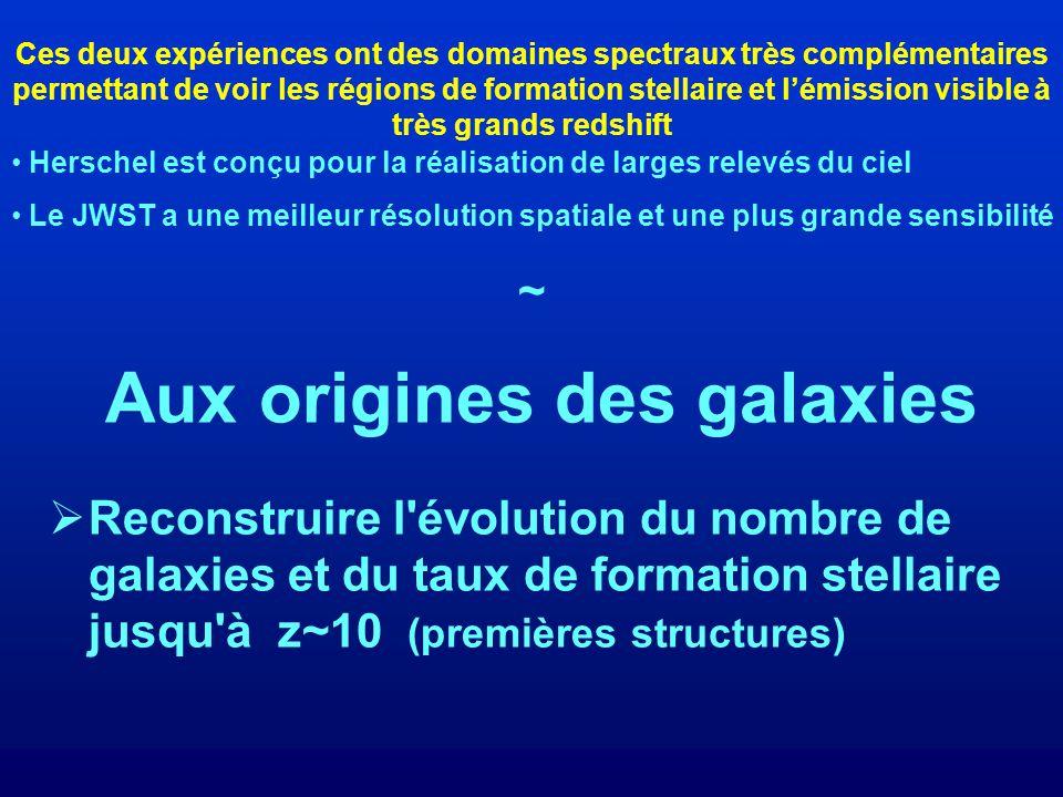 Aux origines des galaxies Reconstruire l évolution du nombre de galaxies et du taux de formation stellaire jusqu à z~10 (premières structures) Herschel est conçu pour la réalisation de larges relevés du ciel Le JWST a une meilleur résolution spatiale et une plus grande sensibilité ~ Ces deux expériences ont des domaines spectraux très complémentaires permettant de voir les régions de formation stellaire et lémission visible à très grands redshift