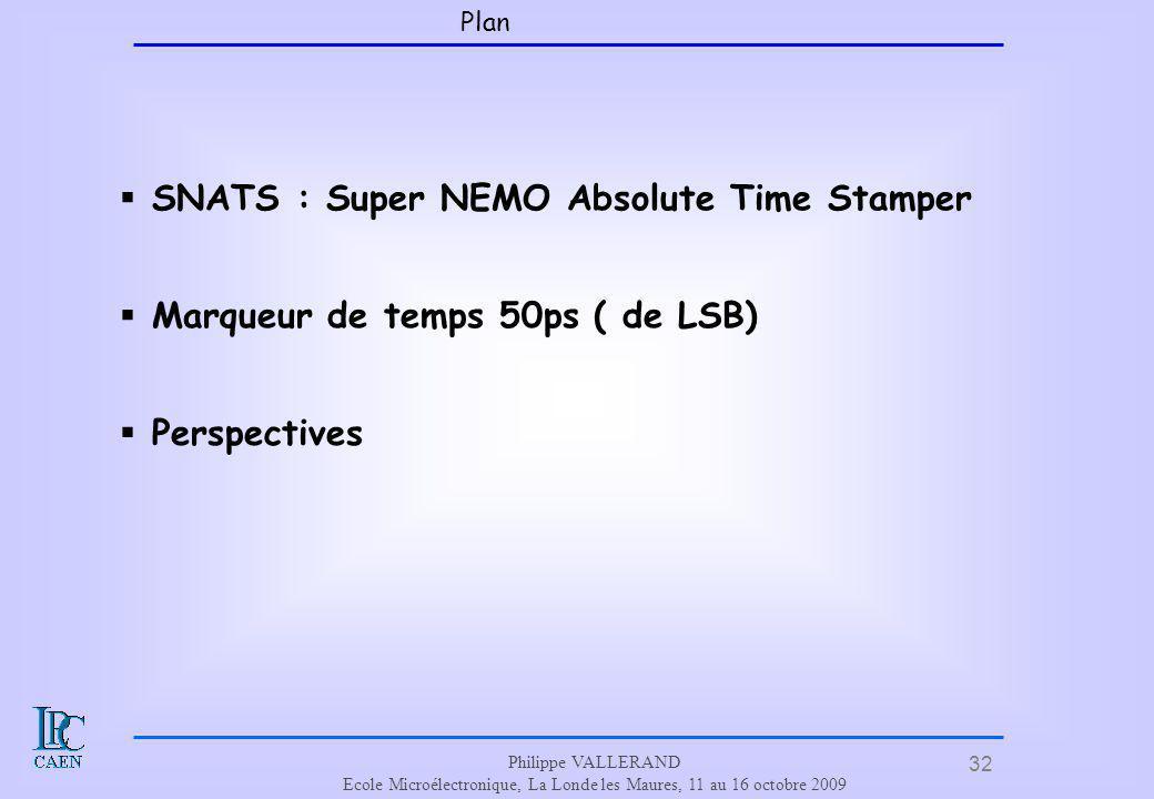 32 Philippe VALLERAND Ecole Microélectronique, La Londe les Maures, 11 au 16 octobre 2009 Plan SNATS : Super NEMO Absolute Time Stamper Marqueur de te