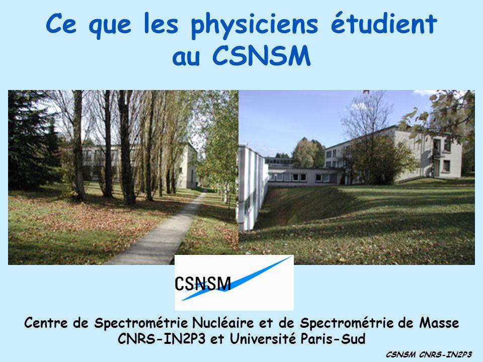 Ce que les physiciens étudient au CSNSM CSNSM CNRS-IN2P3 Centre de Spectrométrie Nucléaire et de Spectrométrie de Masse CNRS-IN2P3 et Université Paris