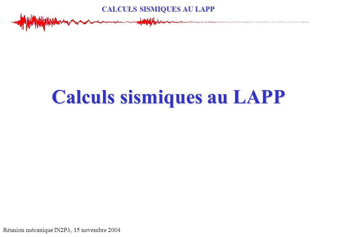 CALCULS SISMIQUES AU LAPP Réunion mécanique IN2P3, 15 novembre 2004 Calculs sismiques au LAPP