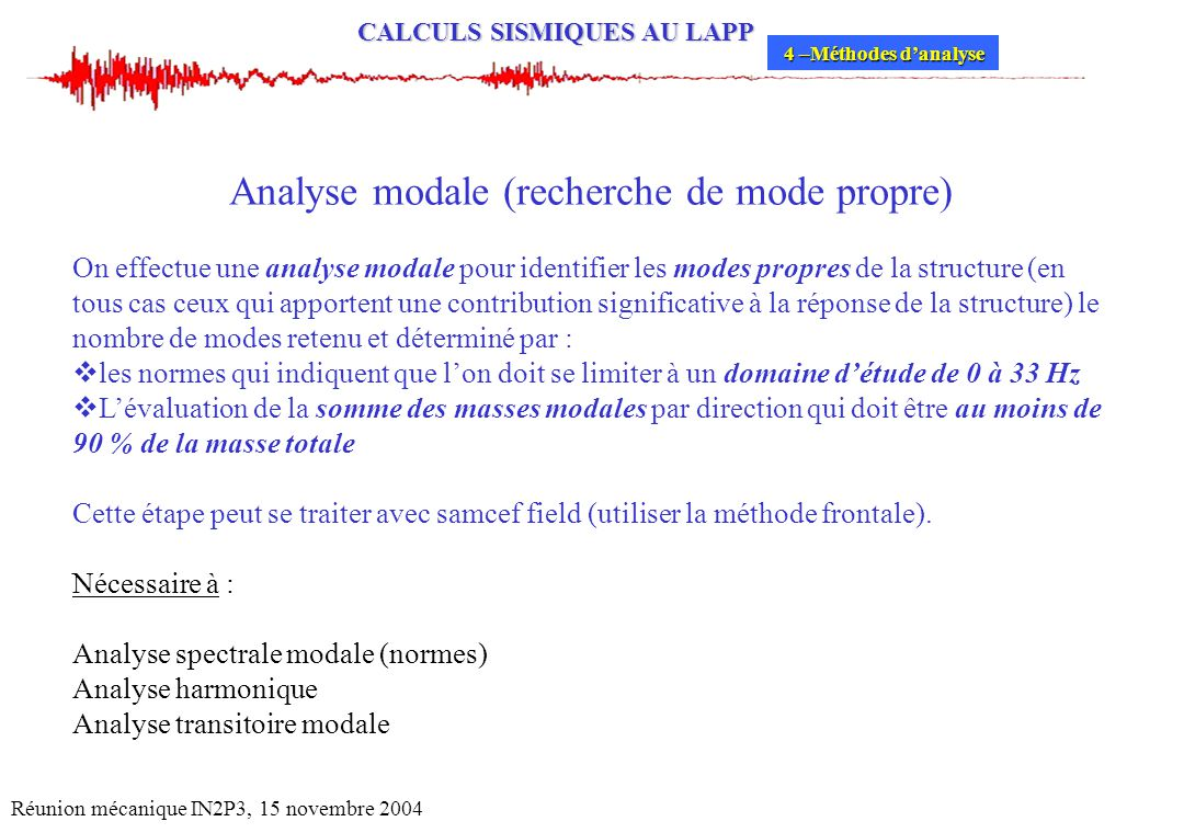 CALCULS SISMIQUES AU LAPP Réunion mécanique IN2P3, 15 novembre 2004 Analyse modale (recherche de mode propre) On effectue une analyse modale pour iden
