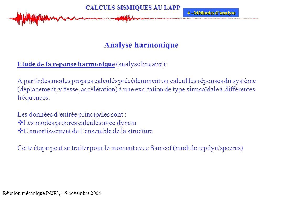 CALCULS SISMIQUES AU LAPP Réunion mécanique IN2P3, 15 novembre 2004 Analyse harmonique Etude de la réponse harmonique (analyse linéaire): A partir des