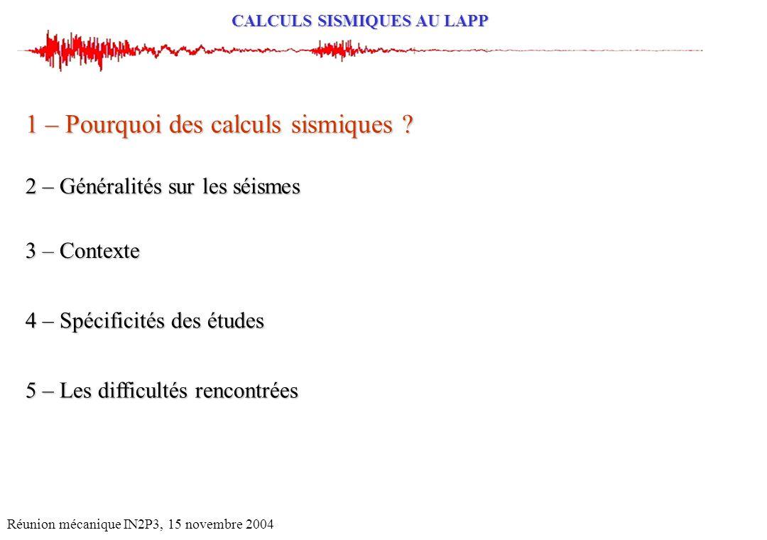 CALCULS SISMIQUES AU LAPP Réunion mécanique IN2P3, 15 novembre 2004 2 – Généralités sur les séismes 1 – Pourquoi des calculs sismiques ? 4 – Spécifici
