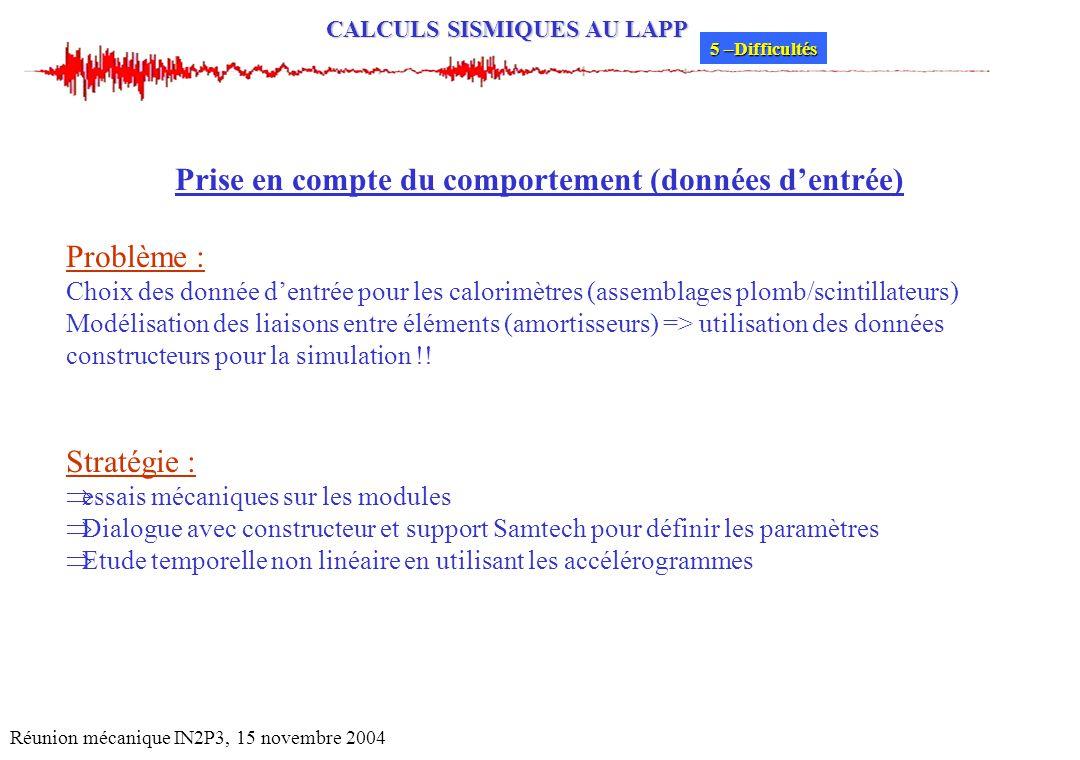 CALCULS SISMIQUES AU LAPP Réunion mécanique IN2P3, 15 novembre 2004 Prise en compte du comportement (données dentrée) Problème : Choix des donnée dent