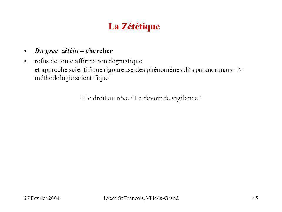 27 Fevrier 2004Lycee St Francois, Ville-la-Grand45 La Zététique Du grec zêtêin = chercher refus de toute affirmation dogmatique et approche scientifiq