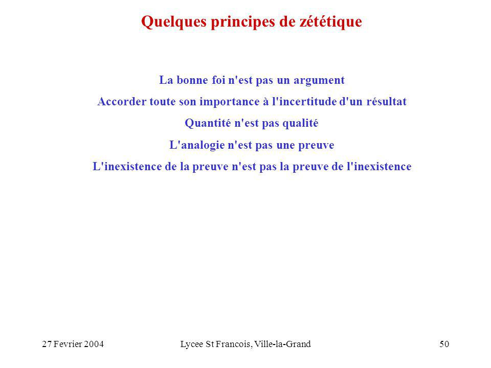 27 Fevrier 2004Lycee St Francois, Ville-la-Grand50 La bonne foi n est pas un argument Accorder toute son importance à l incertitude d un résultat Quantité n est pas qualité L analogie n est pas une preuve L inexistence de la preuve n est pas la preuve de l inexistence Quelques principes de zététique