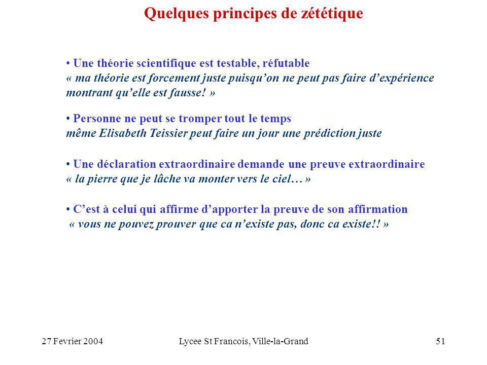 27 Fevrier 2004Lycee St Francois, Ville-la-Grand51 Une théorie scientifique est testable, réfutable « ma théorie est forcement juste puisquon ne peut pas faire dexpérience montrant quelle est fausse.