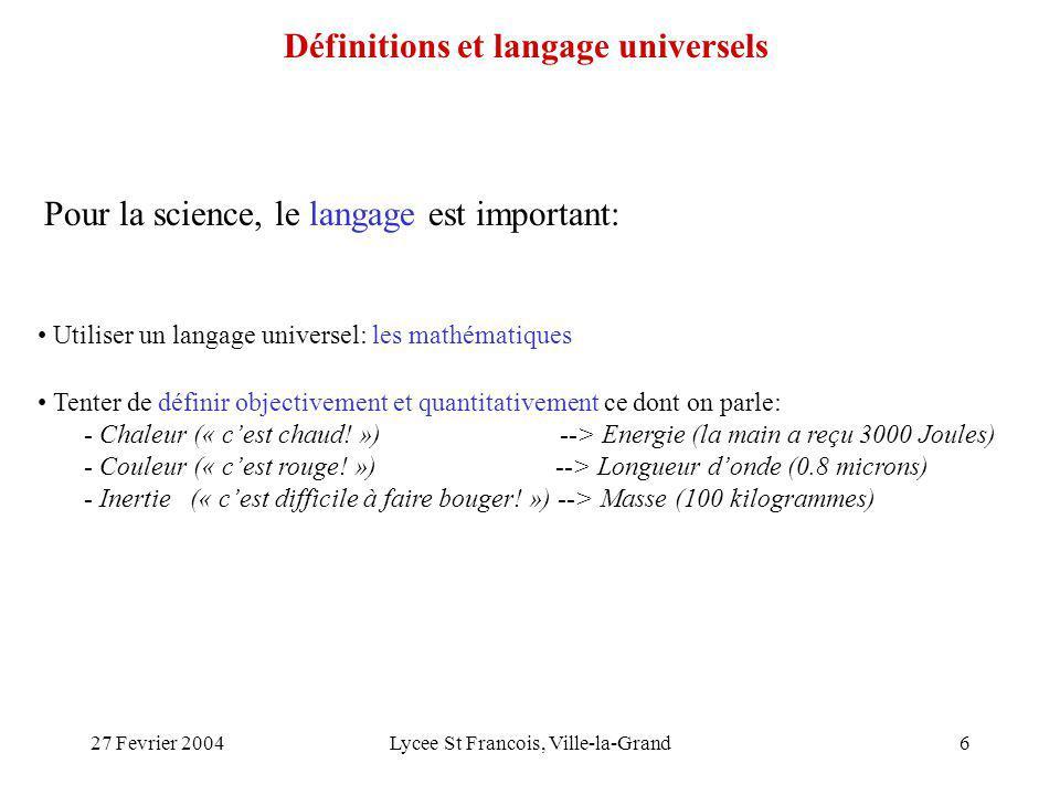 27 Fevrier 2004Lycee St Francois, Ville-la-Grand6 Pour la science, le langage est important: Utiliser un langage universel: les mathématiques Tenter de définir objectivement et quantitativement ce dont on parle: - Chaleur (« cest chaud.