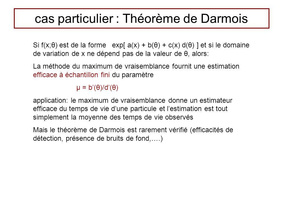 cas particulier : Théorème de Darmois Si f(x;θ) est de la forme exp[ a(x) + b(θ) + c(x) d(θ) ] et si le domaine de variation de x ne dépend pas de la valeur de θ, alors: La méthode du maximum de vraisemblance fournit une estimation efficace à échantillon fini du paramètre μ = b(θ)/d(θ) application: le maximum de vraisemblance donne un estimateur efficace du temps de vie dune particule et lestimation est tout simplement la moyenne des temps de vie observés Mais le théorème de Darmois est rarement vérifié (efficacités de détection, présence de bruits de fond,….)
