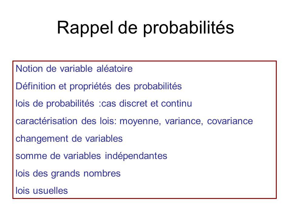 Rappel de probabilit és Notion de variable al éatoire Définition et propriétés des probabilités lois de probabilités :cas discret et continu caractérisation des lois: moyenne, variance, covariance changement de variables somme de variables indépendantes lois des grands nombres lois usuelles