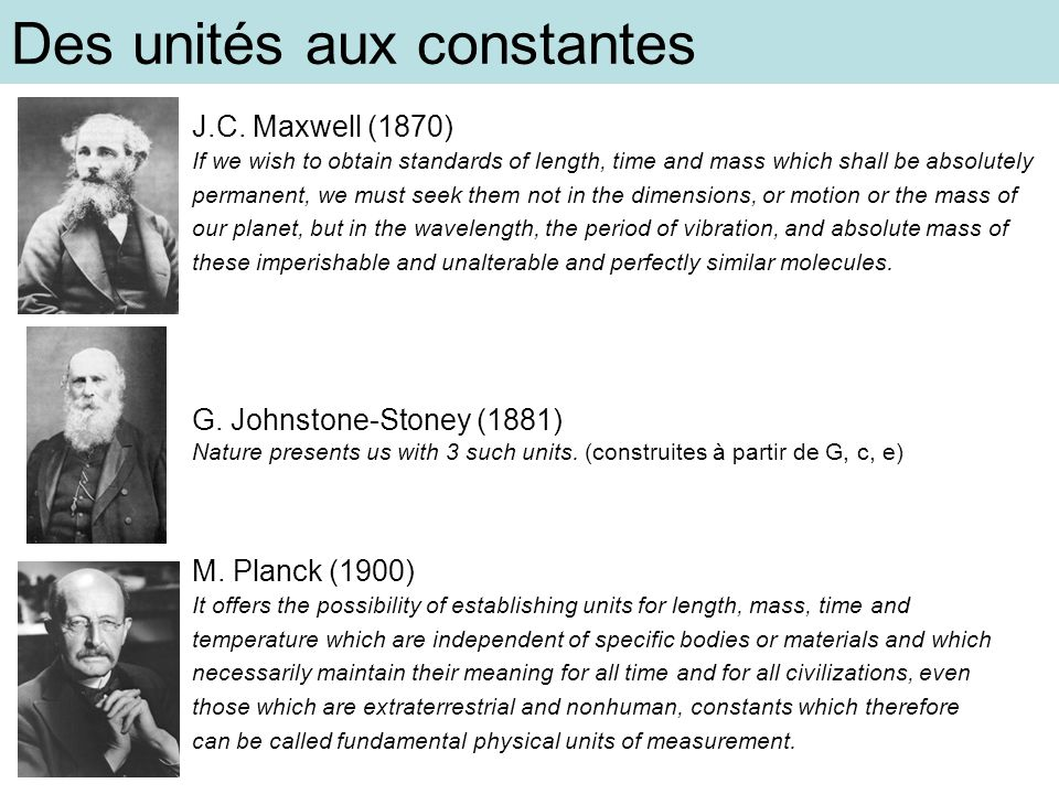 Des unités aux constantes J.C. Maxwell (1870) If we wish to obtain standards of length, time and mass which shall be absolutely permanent, we must see