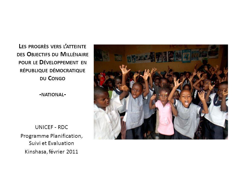 L ES PROGRÈS VERS L ATTEINTE DES O BJECTIFS DU M ILLÉNAIRE POUR LE D ÉVELOPPEMENT EN RÉPUBLIQUE DÉMOCRATIQUE DU C ONGO - NATIONAL - UNICEF - RDC Programme Planification, Suivi et Evaluation Kinshasa, février 2011