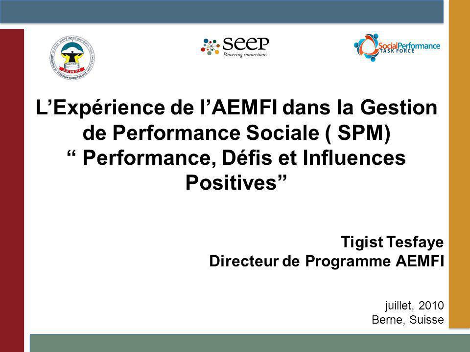 Tigist Tesfaye Directeur de Programme AEMFI juillet, 2010 Berne, Suisse LExpérience de lAEMFI dans la Gestion de Performance Sociale ( SPM) Performance, Défis et Influences Positives